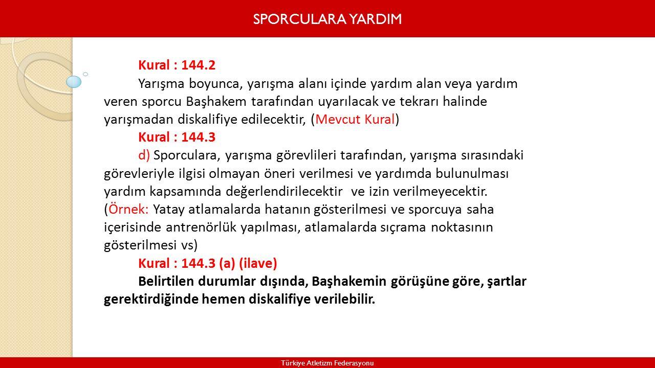 SPORCULARA YARDIM Türkiye Atletizm Federasyonu Kural : 144.2 Yarışma boyunca, yarışma alanı içinde yardım alan veya yardım veren sporcu Başhakem tarafından uyarılacak ve tekrarı halinde yarışmadan diskalifiye edilecektir, (Mevcut Kural) Kural : 144.3 d) Sporculara, yarışma görevlileri tarafından, yarışma sırasındaki görevleriyle ilgisi olmayan öneri verilmesi ve yardımda bulunulması yardım kapsamında değerlendirilecektir ve izin verilmeyecektir.