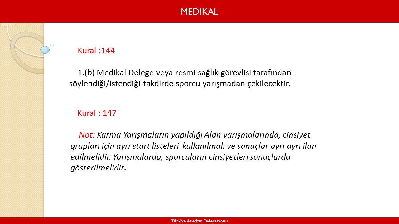 MED İ KAL Türkiye Atletizm Federasyonu Kural :144 1.(b) Medikal Delege veya resmi sağlık görevlisi tarafından söylendiği/istendiği takdirde sporcu yarışmadan çekilecektir.
