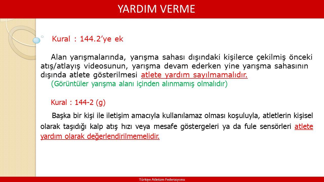 YARDIM VERME Türkiye Atletizm Federasyonu Alan yarışmalarında, yarışma sahası dışındaki kişilerce çekilmiş önceki atış/atlayış videosunun, yarışma devam ederken yine yarışma sahasının dışında atlete gösterilmesi atlete yardım sayılmamalıdır.