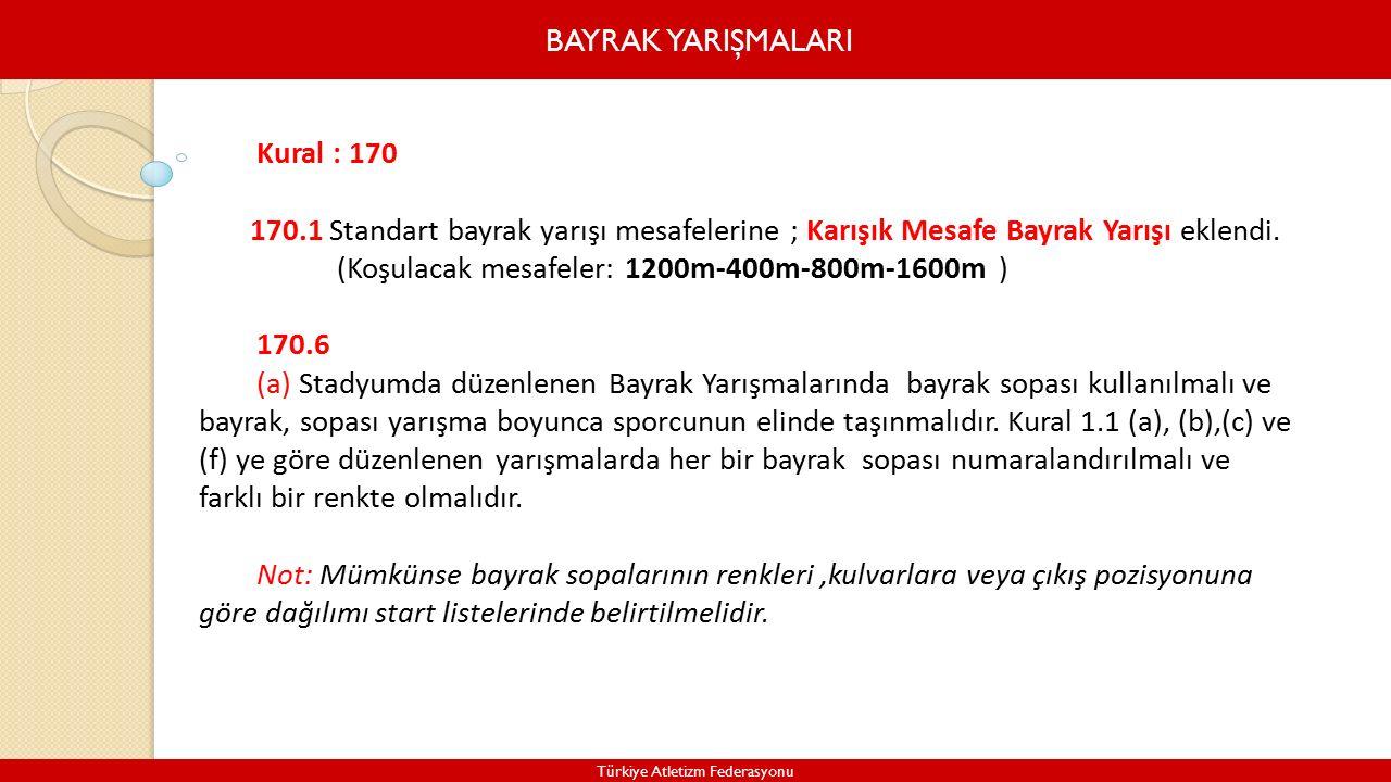 BAYRAK YARIŞMALARI Türkiye Atletizm Federasyonu Kural : 170 170.1 Standart bayrak yarışı mesafelerine ; Karışık Mesafe Bayrak Yarışı eklendi.