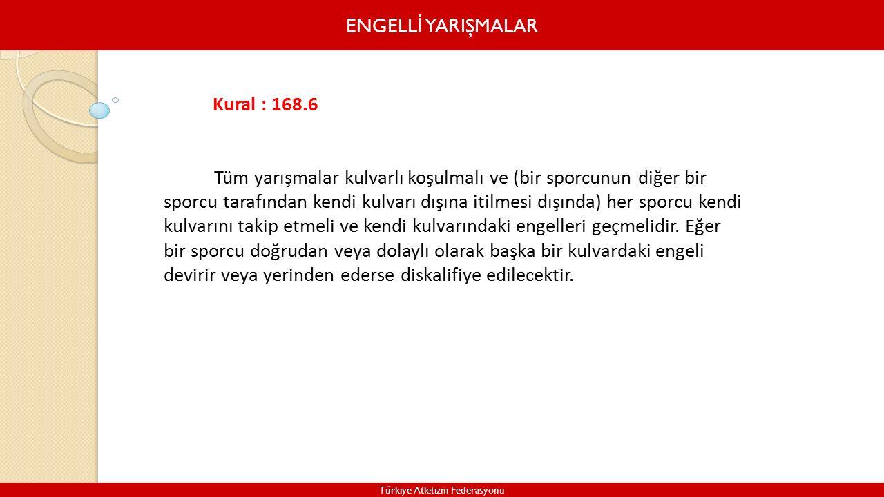 ENGELL İ YARIŞMALAR Türkiye Atletizm Federasyonu Kural : 168.6 Tüm yarışmalar kulvarlı koşulmalı ve (bir sporcunun diğer bir sporcu tarafından kendi kulvarı dışına itilmesi dışında) her sporcu kendi kulvarını takip etmeli ve kendi kulvarındaki engelleri geçmelidir.