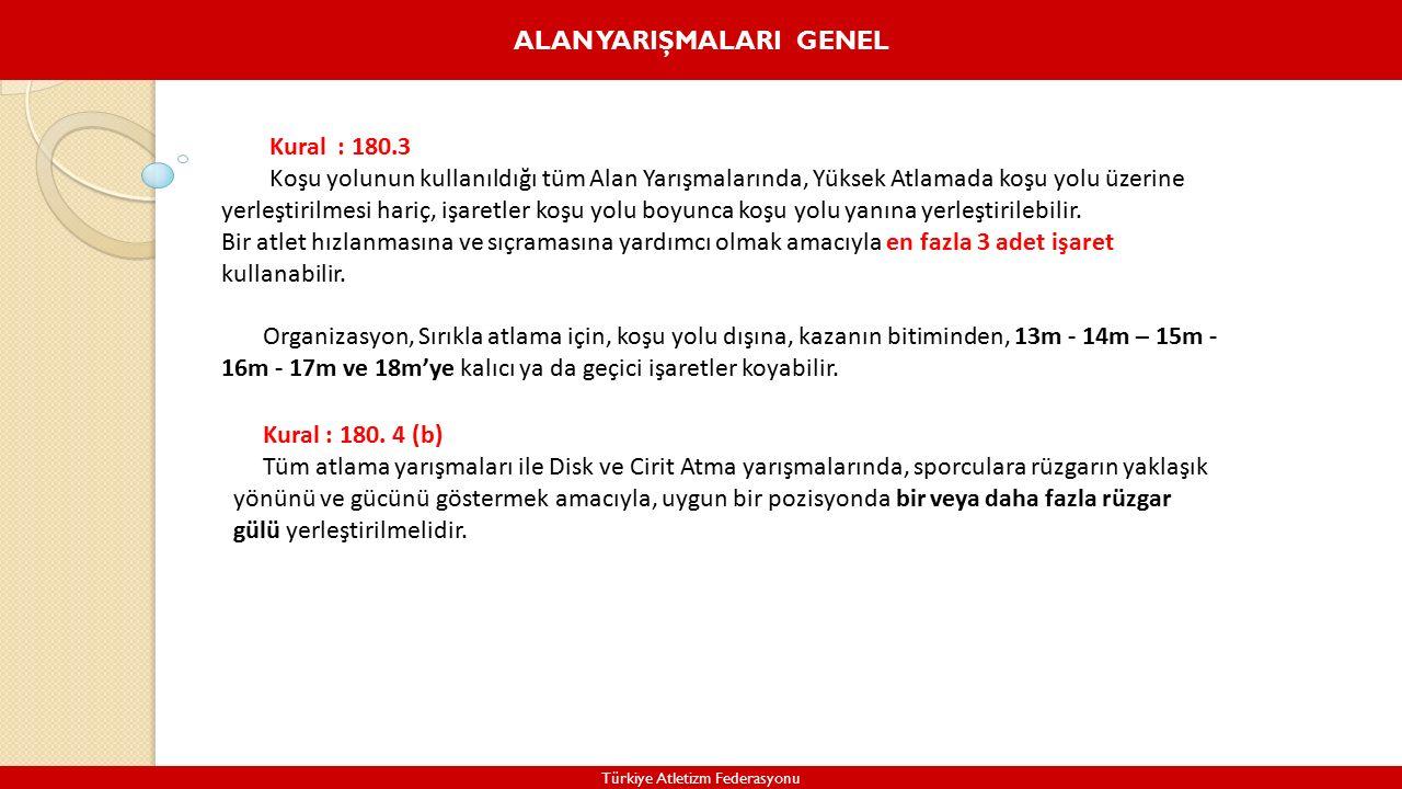 ALAN YARIŞMALARI GENEL Türkiye Atletizm Federasyonu Kural : 180.3 Koşu yolunun kullanıldığı tüm Alan Yarışmalarında, Yüksek Atlamada koşu yolu üzerine yerleştirilmesi hariç, işaretler koşu yolu boyunca koşu yolu yanına yerleştirilebilir.