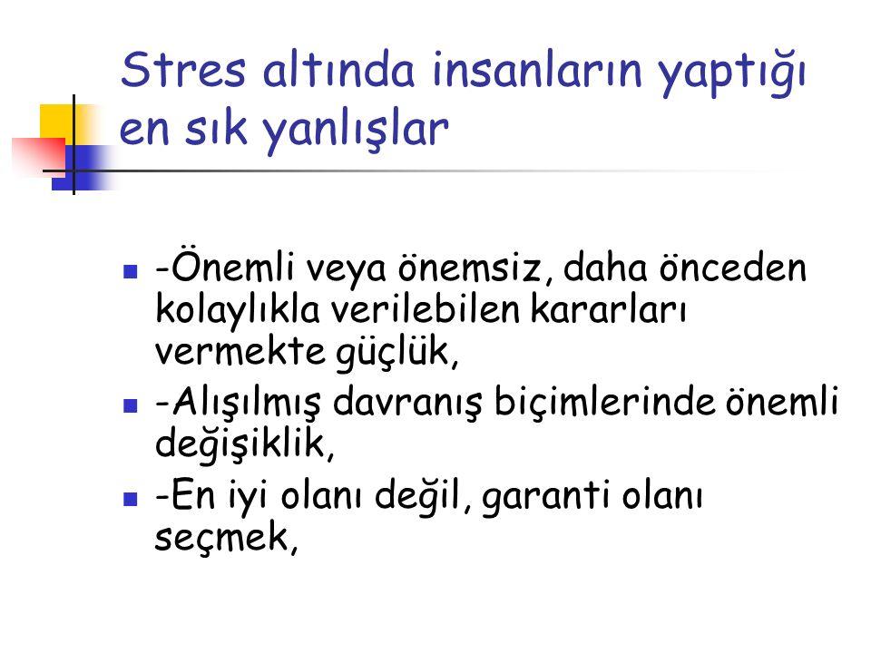 Stres altında insanların yaptığı en sık yanlışlar -Önemli veya önemsiz, daha önceden kolaylıkla verilebilen kararları vermekte güçlük, -Alışılmış davr