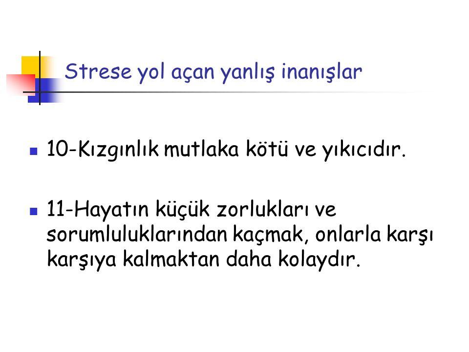 Strese yol açan yanlış inanışlar 10-Kızgınlık mutlaka kötü ve yıkıcıdır. 11-Hayatın küçük zorlukları ve sorumluluklarından kaçmak, onlarla karşı karşı