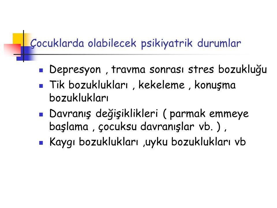 Çocuklarda olabilecek psikiyatrik durumlar Depresyon, travma sonrası stres bozukluğu Tik bozuklukları, kekeleme, konuşma bozuklukları Davranış değişik