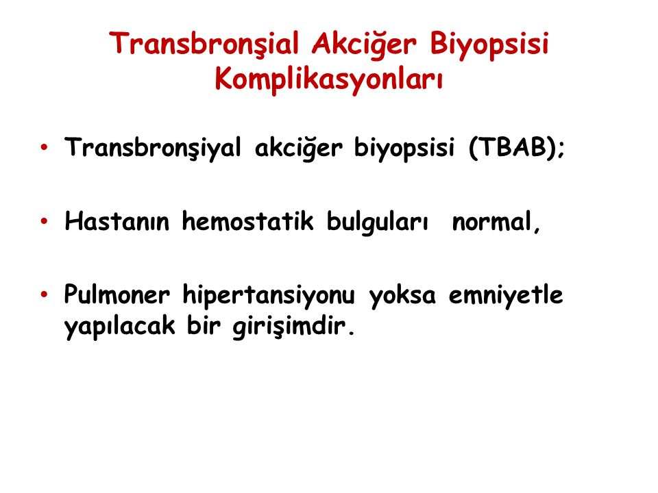 Transbronşial Akciğer Biyopsisi Komplikasyonları Transbronşiyal akciğer biyopsisi (TBAB); Hastanın hemostatik bulguları normal, Pulmoner hipertansiyonu yoksa emniyetle yapılacak bir girişimdir.