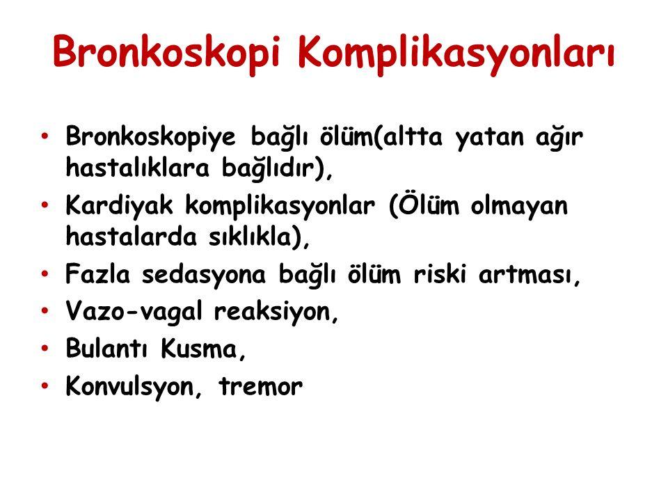 Bronkoskopi Komplikasyonları Bronkoskopiye bağlı ölüm(altta yatan ağır hastalıklara bağlıdır), Kardiyak komplikasyonlar (Ölüm olmayan hastalarda sıklıkla), Fazla sedasyona bağlı ölüm riski artması, Vazo-vagal reaksiyon, Bulantı Kusma, Konvulsyon, tremor