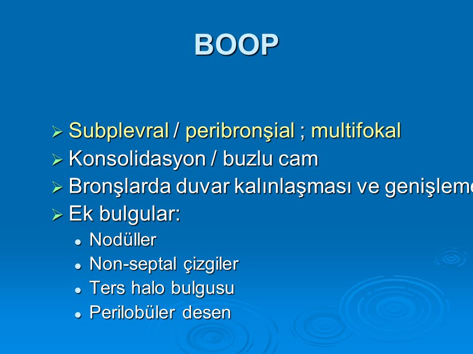 BOOP  Subplevral / peribronşial ; multifokal  Konsolidasyon / buzlu cam  Bronşlarda duvar kalınlaşması ve genişleme  Ek bulgular: Nodüller Nodülle