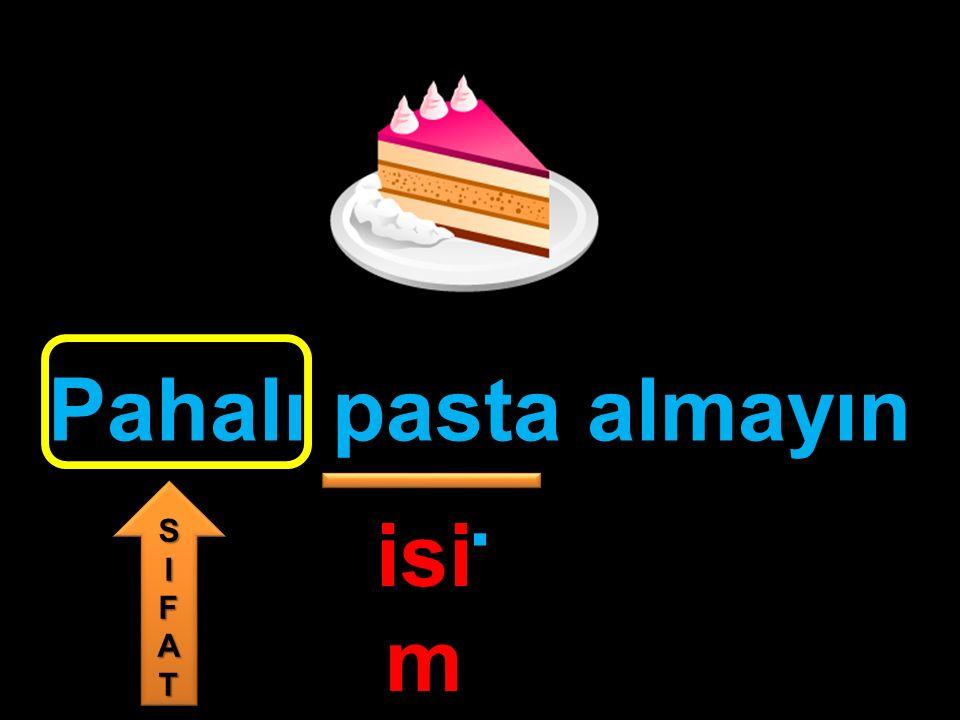 Pahalı pasta almayın. isi m SIFATSIFAT