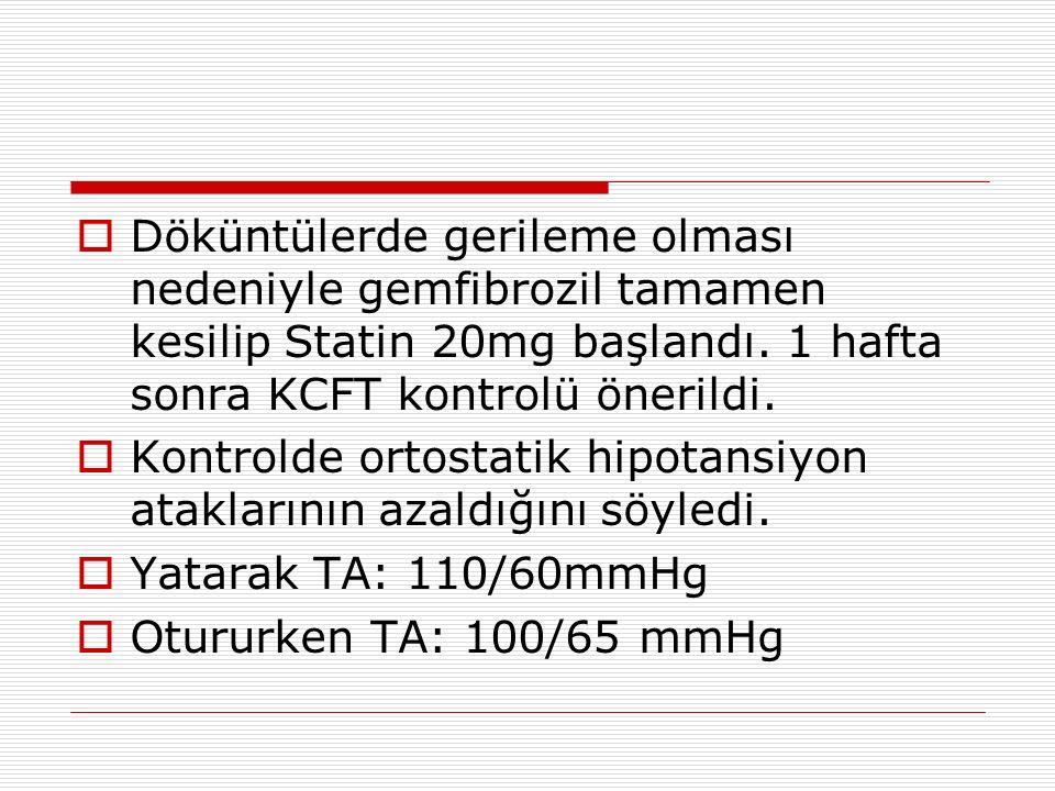  Döküntülerde gerileme olması nedeniyle gemfibrozil tamamen kesilip Statin 20mg başlandı. 1 hafta sonra KCFT kontrolü önerildi.  Kontrolde ortostati