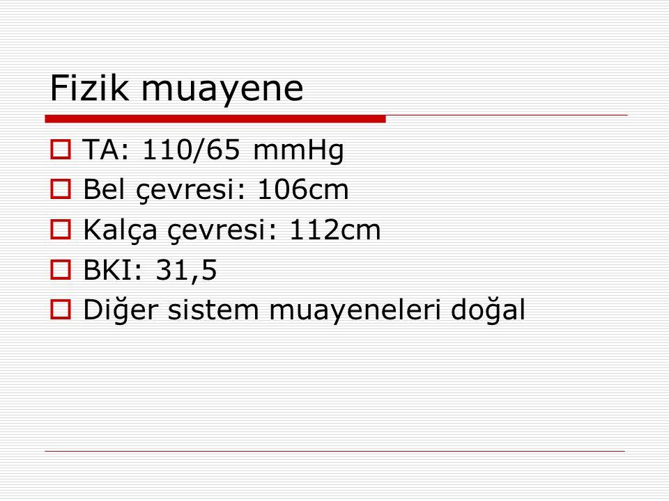 Fizik muayene  TA: 110/65 mmHg  Bel çevresi: 106cm  Kalça çevresi: 112cm  BKI: 31,5  Diğer sistem muayeneleri doğal