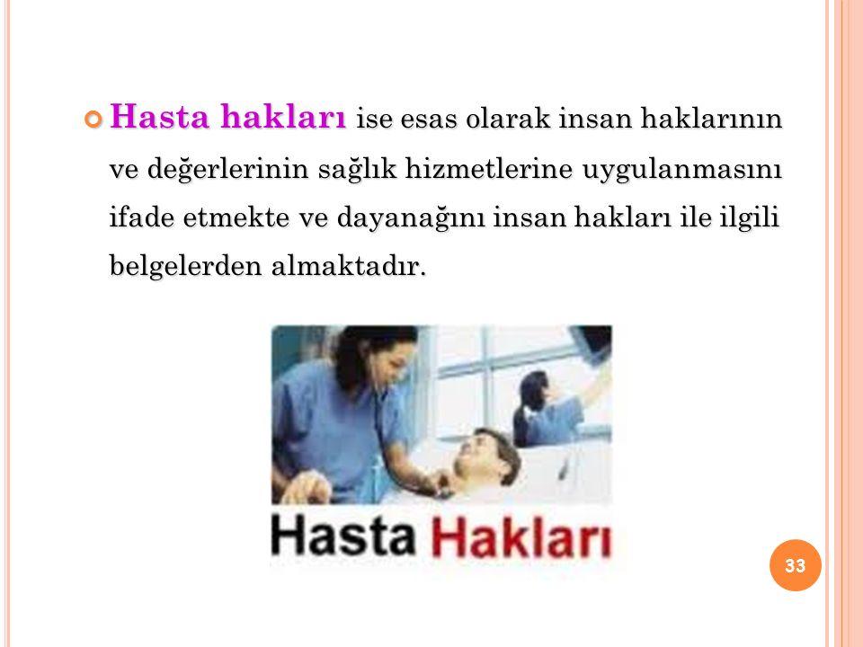 Hasta hakları ise esas olarak insan haklarının ve değerlerinin sağlık hizmetlerine uygulanmasını ifade etmekte ve dayanağını insan hakları ile ilgili