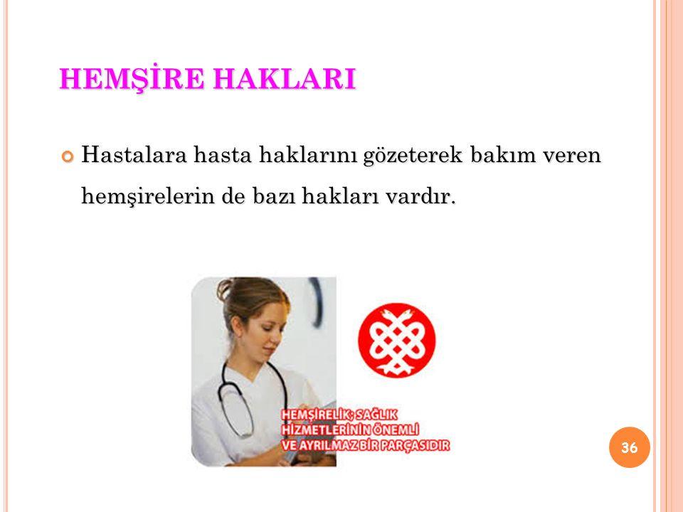 B U HAKLAR : Aldığı hemşirelik eğitimi ve kendi kişisel yeteneklerini kullanarak mesleki becerilerini sergileme ve geliştirme sonucu itibar görme hakkı Uygulamalarını mesleğine uygun bir ortamda sürdürerek çalışmalarının tanınması hakkı ve bu doğrultuda ödüllendirilme hakkı Fiziksel, duygusal stres ve sağlık risklerinin en az olduğu bir çevrede çalışma hakkı (minimuma indirme, izin arttırma) 37