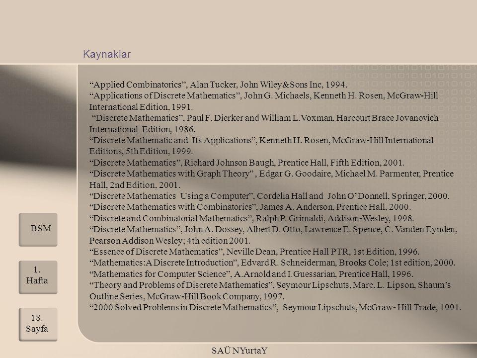 "1. Hafta SAÜ NYurtaY 18. Sayfa Kaynaklar BSM ""Applied Combinatorics"", Alan Tucker, John Wiley&Sons Inc, 1994. ""Applications of Discrete Mathematics"","
