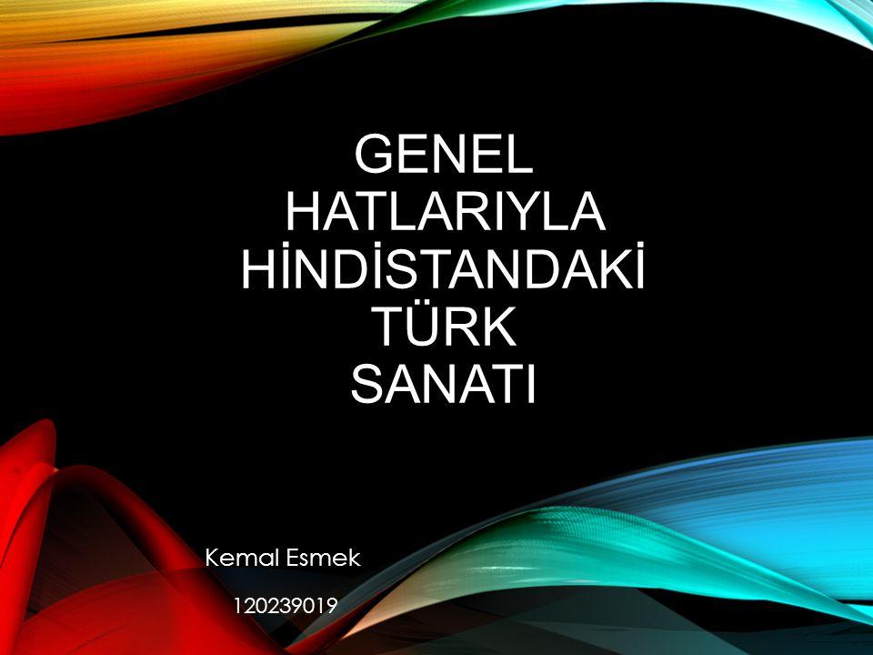 GENEL HATLARIYLA HİNDİSTANDAKİ TÜRK SANATI Kemal Esmek 120239019