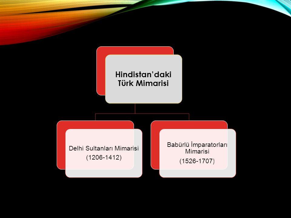 Hindistan'daki Türk Mimarisi Delhi Sultanları Mimarisi (1206-1412) Babürlü İmparatorları Mimarisi (1526-1707 )