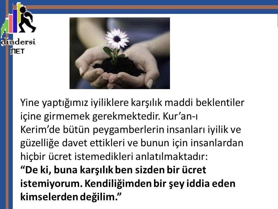 Yine yaptığımız iyiliklere karşılık maddi beklentiler içine girmemek gerekmektedir. Kur'an-ı Kerim'de bütün peygamberlerin insanları iyilik ve güzelli