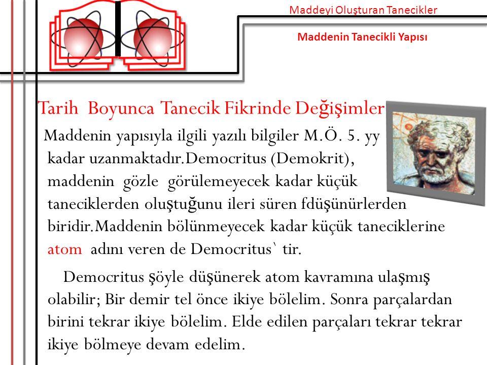 Tarih Boyunca Tanecik Fikrinde De ğ i ş imler Maddenin yapısıyla ilgili yazılı bilgiler M.Ö. 5. yy kadar uzanmaktadır.Democritus (Demokrit), maddenin