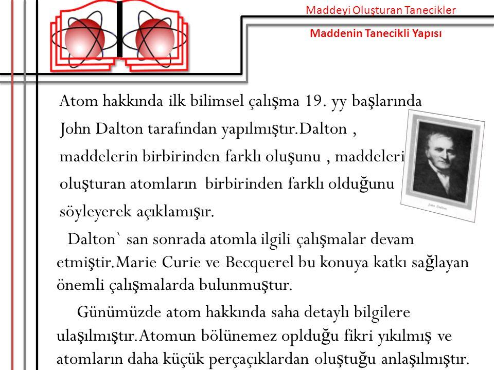 Atom hakkında ilk bilimsel çalı ş ma 19. yy ba ş larında John Dalton tarafından yapılmı ş tır.Dalton, maddelerin birbirinden farklı olu ş unu, maddele