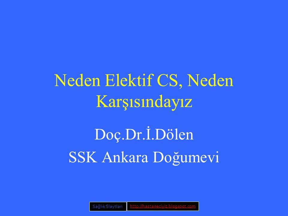 Neden Elektif CS, Neden Karşısındayız Doç.Dr.İ.Dölen SSK Ankara Doğumevi Sağlık Slaytları http://hastaneciyiz.blogspot.com