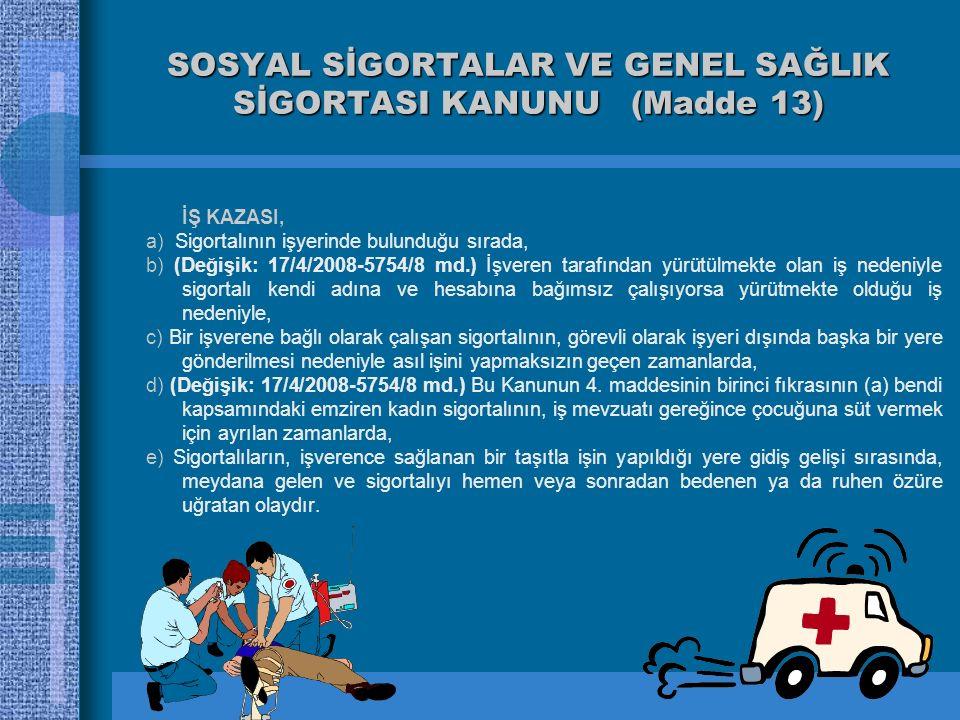 SOSYAL SİGORTALAR VE GENEL SAĞLIK SİGORTASI KANUNU (Madde 13) İŞ KAZASI, a) Sigortalının işyerinde bulunduğu sırada, b) (Değişik: 17/4/2008-5754/8 md.