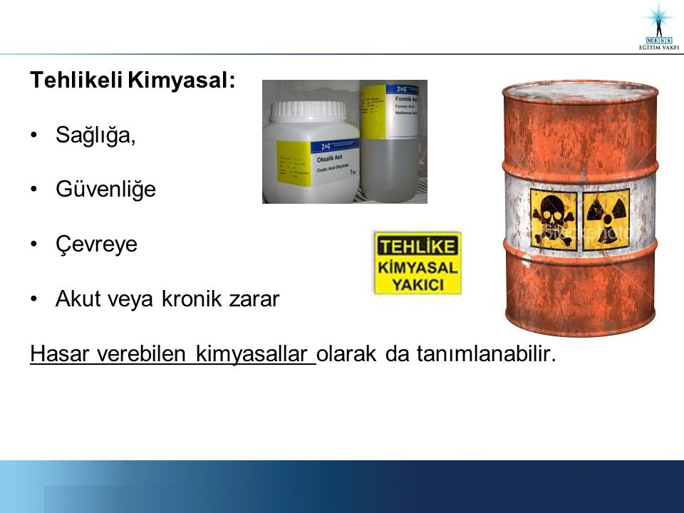 Tehlikeli Kimyasal: Sağlığa, Güvenliğe Çevreye Akut veya kronik zarar Hasar verebilen kimyasallar olarak da tanımlanabilir.