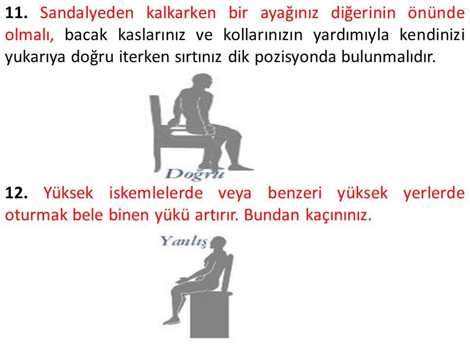 11. Sandalyeden kalkarken bir ayağınız diğerinin önünde olmalı, bacak kaslarınız ve kollarınızın yardımıyla kendinizi yukarıya doğru iterken sırtınız