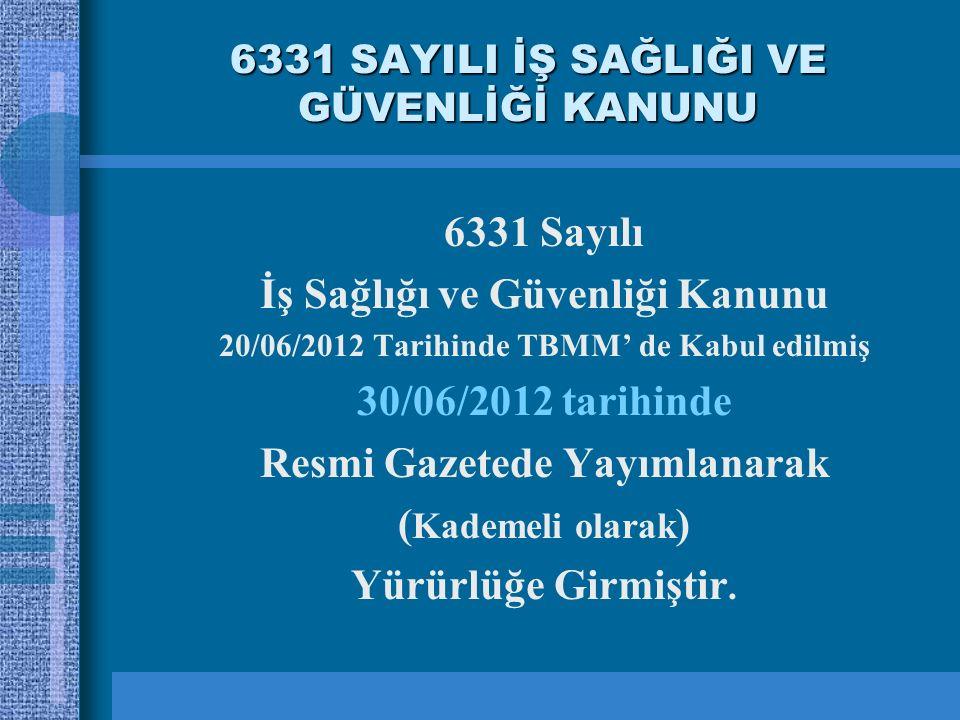 6331 SAYILI İŞ SAĞLIĞI VE GÜVENLİĞİ KANUNU 6331 Sayılı İş Sağlığı ve Güvenliği Kanunu 20/06/2012 Tarihinde TBMM' de Kabul edilmiş 30/06/2012 tarihinde