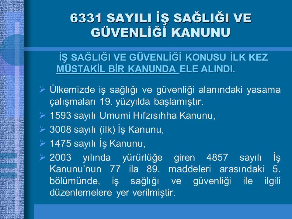 6331 SAYILI İŞ SAĞLIĞI VE GÜVENLİĞİ KANUNU  Ülkemizde iş sağlığı ve güvenliği alanındaki yasama çalışmaları 19. yüzyılda başlamıştır.  1593 sayılı U