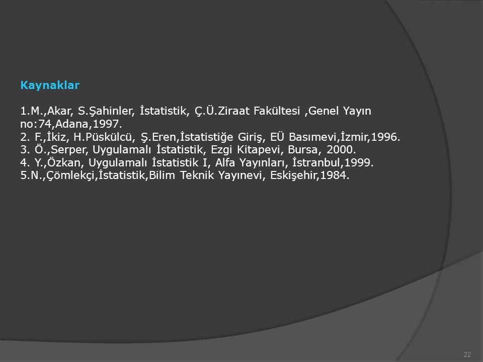 22 Kaynaklar 1.M.,Akar, S.Şahinler, İstatistik, Ç.Ü.Ziraat Fakültesi,Genel Yayın no:74,Adana,1997.