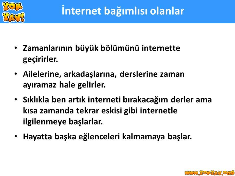 İnternet bağımlısı olanlar Zamanlarının büyük bölümünü internette geçirirler.