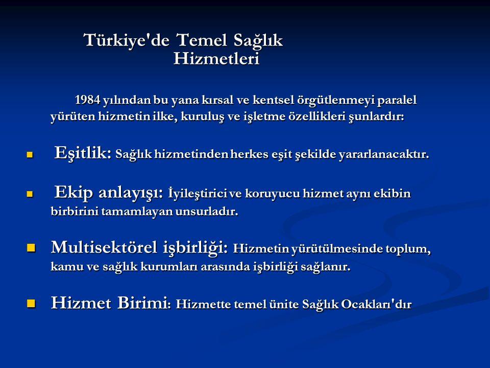 Türkiye de Temel Sağlık Hizmetleri Türkiye de Temel Sağlık Hizmetleri 1984 yılından bu yana kırsal ve kentsel örgütlenmeyi paralel yürüten hizmetin ilke, kuruluş ve işletme özellikleri şunlardır: Eşitlik: Sağlık hizmetinden herkes eşit şekilde yararlanacaktır.