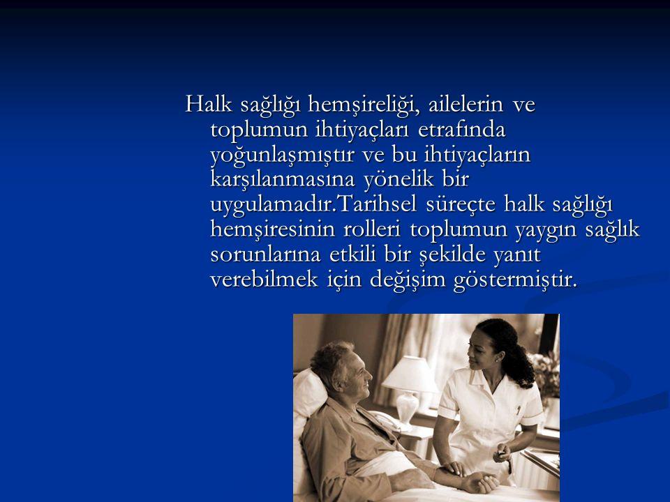 Halk sağlığı hemşireliği, ailelerin ve toplumun ihtiyaçları etrafında yoğunlaşmıştır ve bu ihtiyaçların karşılanmasına yönelik bir uygulamadır.Tarihse