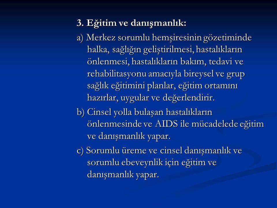 3. Eğitim ve danışmanlık: a) Merkez sorumlu hemşiresinin gözetiminde halka, sağlığın geliştirilmesi, hastalıkların önlenmesi, hastalıkların bakım, ted