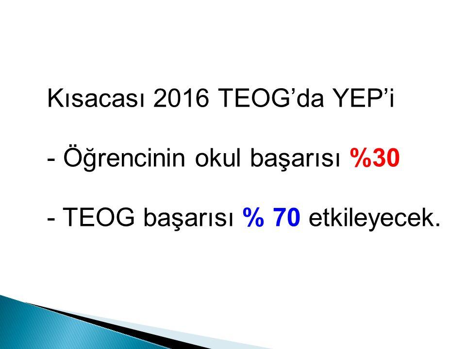 Kısacası 2016 TEOG'da YEP'i - Öğrencinin okul başarısı %30 - TEOG başarısı % 70 etkileyecek.