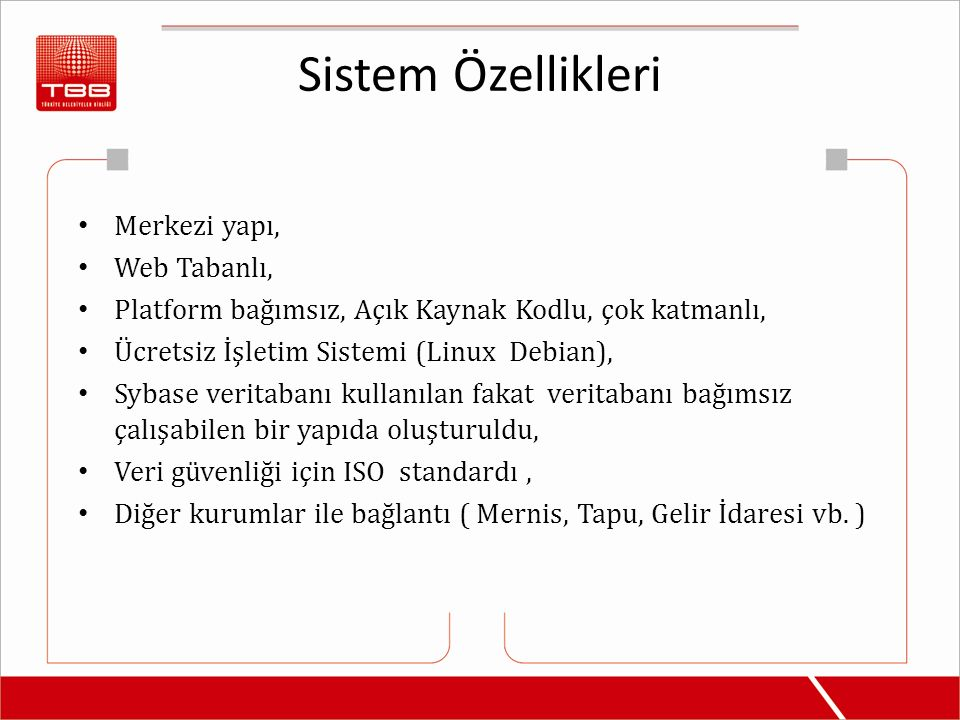 Sistem Özellikleri Merkezi yapı, Web Tabanlı, Platform bağımsız, Açık Kaynak Kodlu, çok katmanlı, Ücretsiz İşletim Sistemi (Linux Debian), Sybase veri