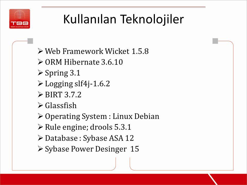 Kullanılan Teknolojiler  Web Framework Wicket 1.5.8  ORM Hibernate 3.6.10  Spring 3.1  Logging slf4j-1.6.2  BIRT 3.7.2  Glassfish  Operating System : Linux Debian  Rule engine; drools 5.3.1  Database : Sybase ASA 12  Sybase Power Desinger 15