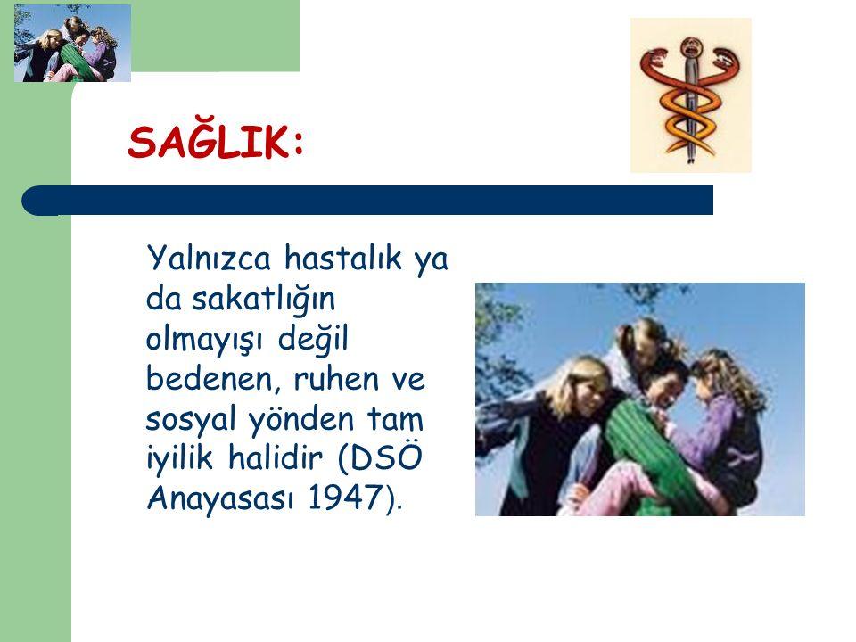 SAĞLIK: Yalnızca hastalık ya da sakatlığın olmayışı değil bedenen, ruhen ve sosyal yönden tam iyilik halidir (DSÖ Anayasası 1947 ).