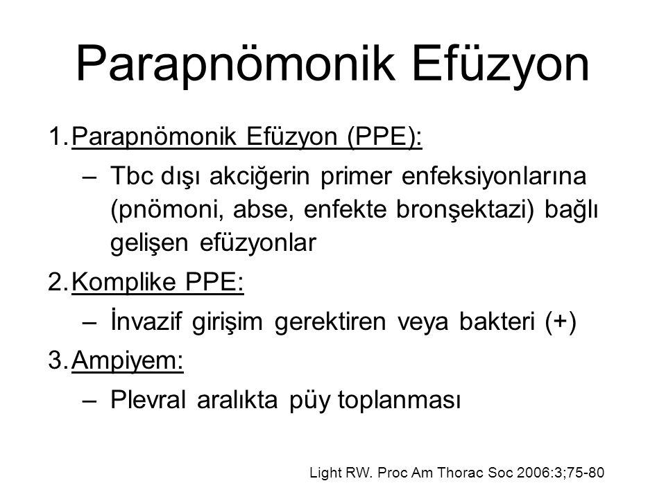 Parapnömonik Efüzyon 1.Parapnömonik Efüzyon (PPE): –Tbc dışı akciğerin primer enfeksiyonlarına (pnömoni, abse, enfekte bronşektazi) bağlı gelişen efüzyonlar 2.Komplike PPE: –İnvazif girişim gerektiren veya bakteri (+) 3.Ampiyem: –Plevral aralıkta püy toplanması Light RW.