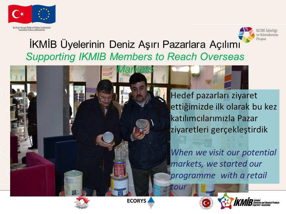 İKMİB Üyelerinin Deniz Aşırı Pazarlara Açılımı Supporting IKMIB Members to Reach Overseas Markets Hedef pazarları ziyaret ettiğimizde ilk olarak bu ke