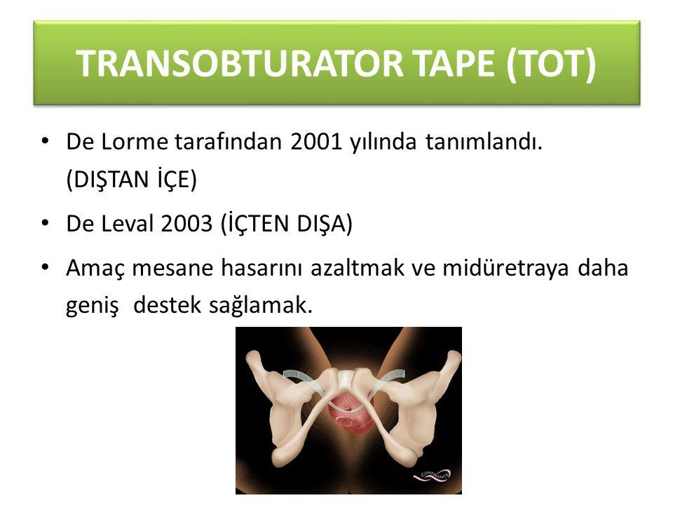 TRANSOBTURATOR TAPE (TOT) De Lorme tarafından 2001 yılında tanımlandı. (DIŞTAN İÇE) De Leval 2003 (İÇTEN DIŞA) Amaç mesane hasarını azaltmak ve midüre