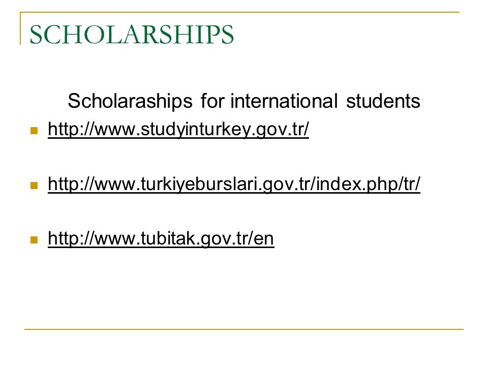 SCHOLARSHIPS Scholaraships for international students http://www.studyinturkey.gov.tr/ http://www.turkiyeburslari.gov.tr/index.php/tr/ http://www.tubi