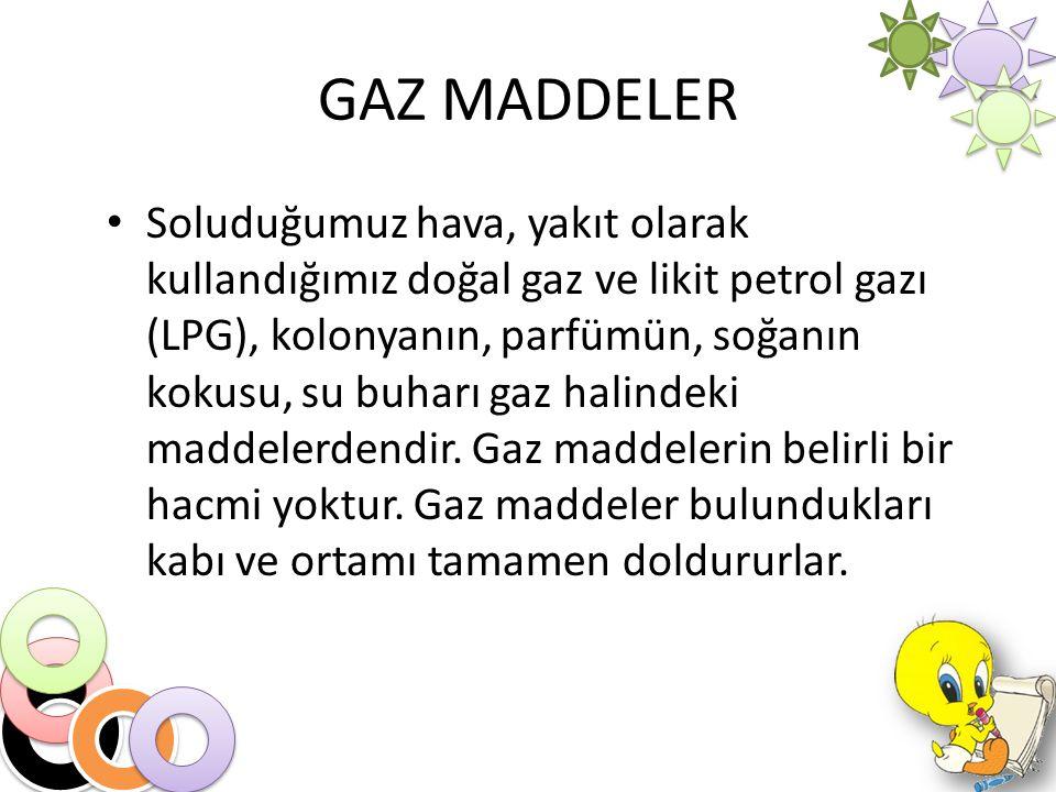 GAZ MADDELER Soluduğumuz hava, yakıt olarak kullandığımız doğal gaz ve likit petrol gazı (LPG), kolonyanın, parfümün, soğanın kokusu, su buharı gaz ha
