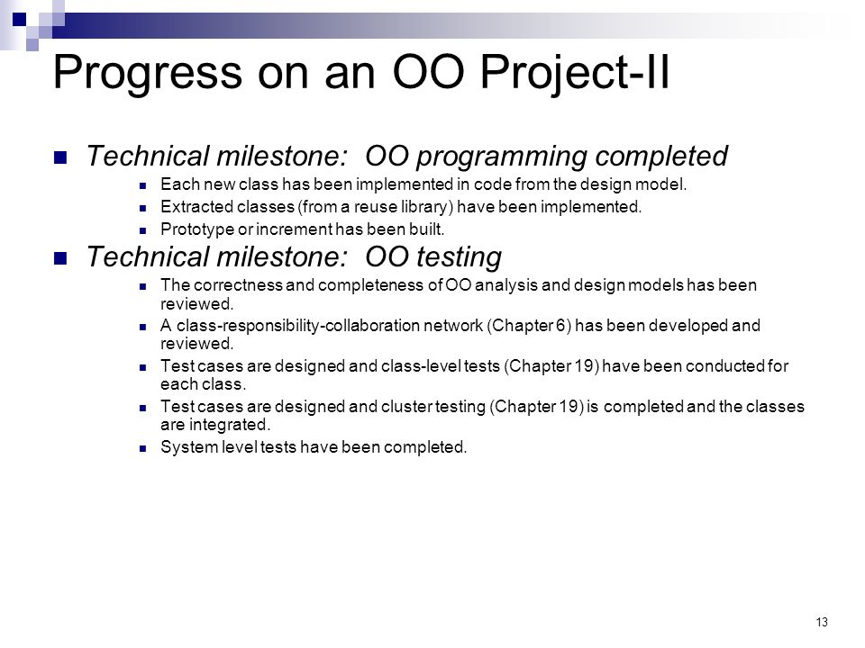 13 Progress on an OO Project-II Technical milestone: OO programming completed Each new class has been implemented in code from the design model. Extra