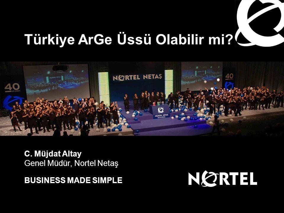 BUSINESS MADE SIMPLE Türkiye ArGe Üssü Olabilir mi? C. Müjdat Altay Genel Müdür, Nortel Netaş