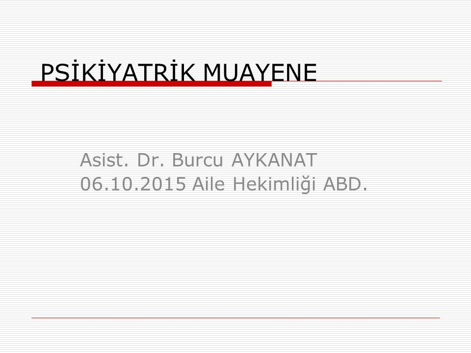 PSİKİYATRİK MUAYENE Asist. Dr. Burcu AYKANAT 06.10.2015 Aile Hekimliği ABD.