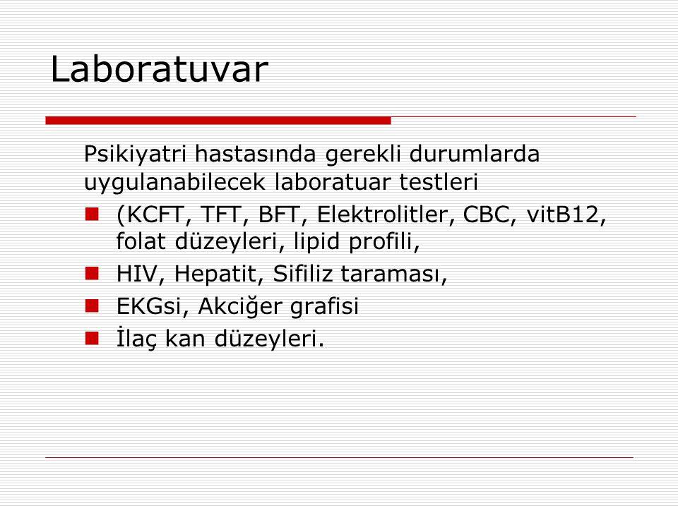 Laboratuvar Psikiyatri hastasında gerekli durumlarda uygulanabilecek laboratuar testleri (KCFT, TFT, BFT, Elektrolitler, CBC, vitB12, folat düzeyleri, lipid profili, HIV, Hepatit, Sifiliz taraması, EKGsi, Akciğer grafisi İlaç kan düzeyleri.