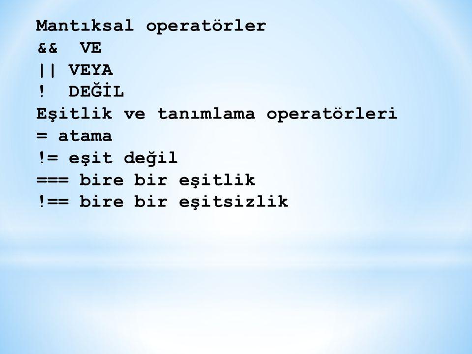 Mantıksal operatörler && VE || VEYA ! DEĞİL Eşitlik ve tanımlama operatörleri = atama != eşit değil === bire bir eşitlik !== bire bir eşitsizlik