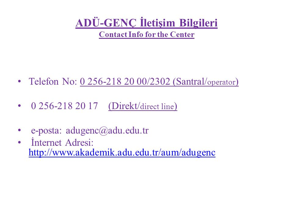 ADÜ-GENÇ İletişim Bilgileri Contact Info for the Center Telefon No: 0 256-218 20 00/2302 (Santral/ operator ) 0 256-218 20 17 (Direkt/ direct line ) e-posta: adugenc@adu.edu.tr İnternet Adresi: http://www.akademik.adu.edu.tr/aum/adugenc http://www.akademik.adu.edu.tr/aum/adugenc