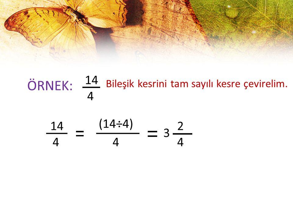 ÖRNEK: 14 4 Bileşik kesrini tam sayılı kesre çevirelim. 4 (14÷4) 4 3 2 4